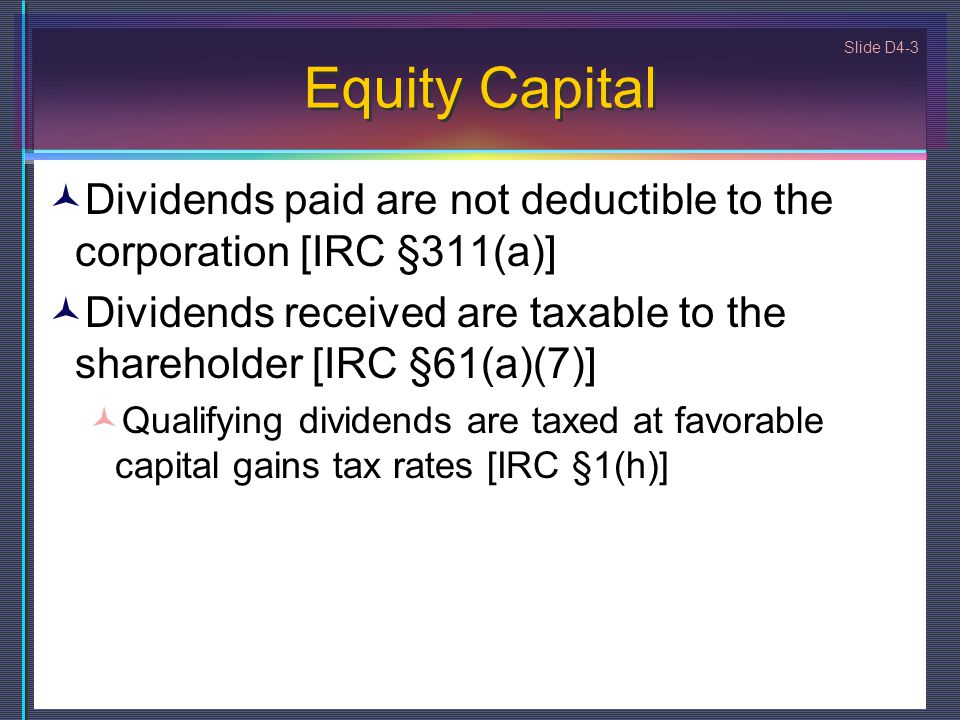 Equity Capital Dividends paid are not deductible to the corporation [IRC §311(a)] Dividends received are taxable to the shareholder [IRC §61(a)(7)]
